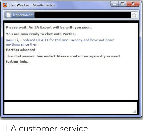 ps3: Chat Window Mozilla Firefox  veperson.ne  Please wait. An EA Expert will be with you soon.  You are now ready to chat with Partha.  you: Hi, I ordered FIFA 11 for PS3 last Tuesday and have not heard  anything since then  Partha: adasdasd  The chat session has ended. Please contact us again if you need  further help. EA customer service