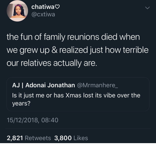 Family, Lost, and How: chatiwa  @cxtiwa  the fun of family reunions died when  we grew up & realized just how terrible  our relatives actually are  AJ | Adonai Jonathan @Mrmanhere_  Is it just me or has Xmas lost its vibe over the  years?  15/12/2018, 08:40  2,821 Retweets 3,800 Likes