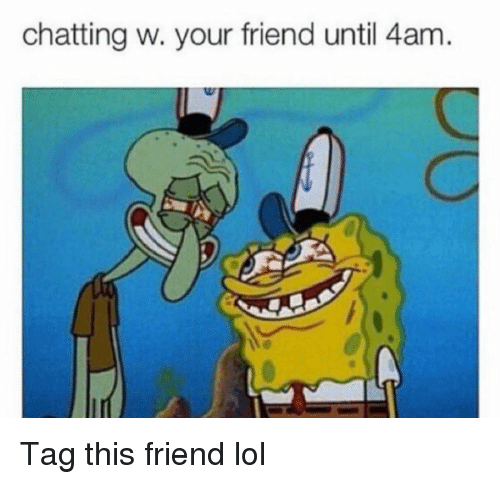 Funny, Lol, and Friend: chatting w. your friend until 4am. Tag this friend lol