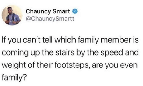Family Member: Chauncy Smart  @ChauncySmartt  If you can't tell which family member is  coming up the stairs by the speed and  weight of their footsteps, are you even  family?