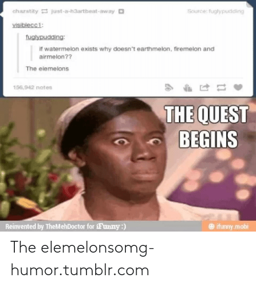 The Elemelons: chazstity just-a-h3artbeat-away O  Source: fuglypudding  visiblecci:  tuglypudding:  if watermelon exists why doesn't earthmelon, firemelon and  airmelon??  The elemelons  156,942 notes  THE QUEST  BEGINS  Reinvented by TheMehDoctor for iFunny:)  O ifunny.mobi The elemelonsomg-humor.tumblr.com