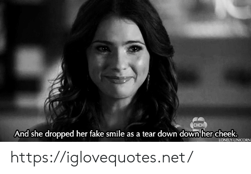 Fake, Smile, and Unicorn: CHCH  And she dropped her fake smile as a tear down down her cheek.  LONELY-UNICORN https://iglovequotes.net/