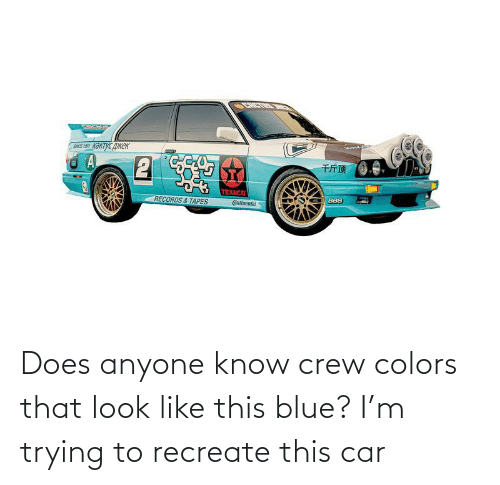 Tapes: CHCTME  SICE 19 KAKTYC ANEK  千斤顶  TEXACO  Catinental  BBS  RECORDS & TAPES Does anyone know crew colors that look like this blue? I'm trying to recreate this car