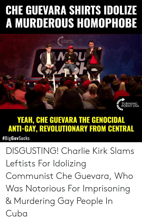 Turning Point Usa: CHE GUEVARA SHIRTS IDOLIZE  A MURDEROUS HOMOPHOBE  RNING  INT USA  TURNING  POINT USA  YEAH, CHE GUEVARA THE GENOCIDAL  ANTI-GAY, REVOLUTIONARY FROM CENTRAL  DISGUSTING! Charlie Kirk Slams Leftists For Idolizing Communist Che Guevara, Who Was Notorious For Imprisoning & Murdering Gay People In Cuba