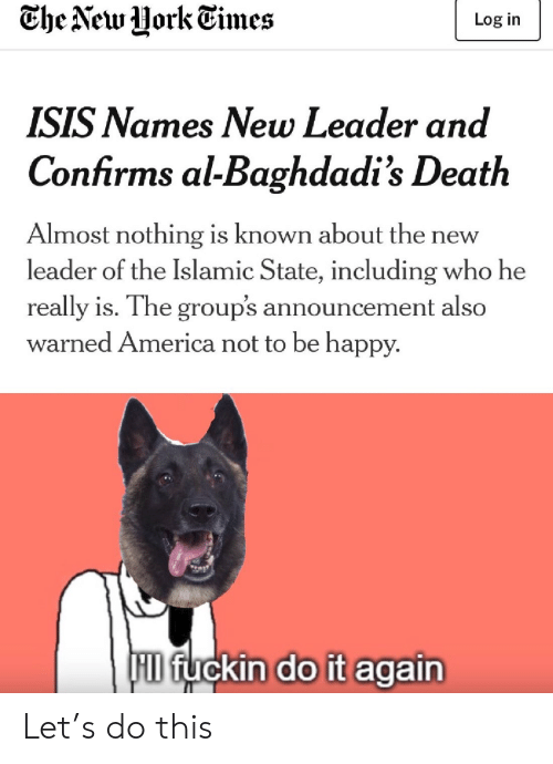 Do it Again: Che New Uork Times  Log in  ISIS Names New Leader and  Confirms al-Baghdadi's Death  Almost nothing is known about th  leader of the Islamic State, including who he  new  really is. The group's announcement also  warned America not to be happy.  F fuckin do it again Let's do this