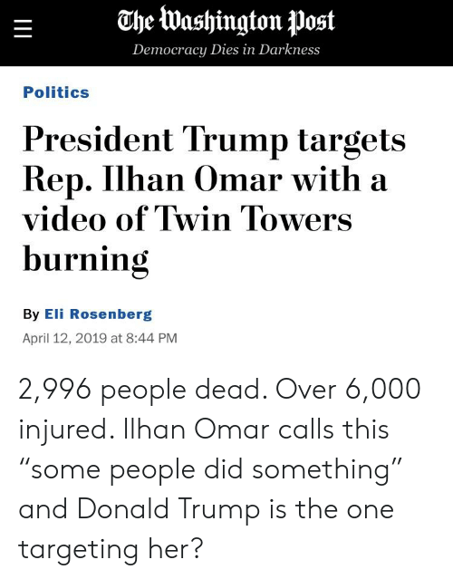 """Donald Trump, Politics, and Trump: Che Washington post  Dem  ocracy Dies in Darkness  Politics  President Trump targets  Rep. Ilhan Omar with a  video of Twin Towers  burning  By Eli Rosenberg  April 12, 2019 at 8:44 PM 2,996 people dead. Over 6,000 injured. Ilhan Omar calls this """"some people did something"""" and Donald Trump is the one targeting her?"""