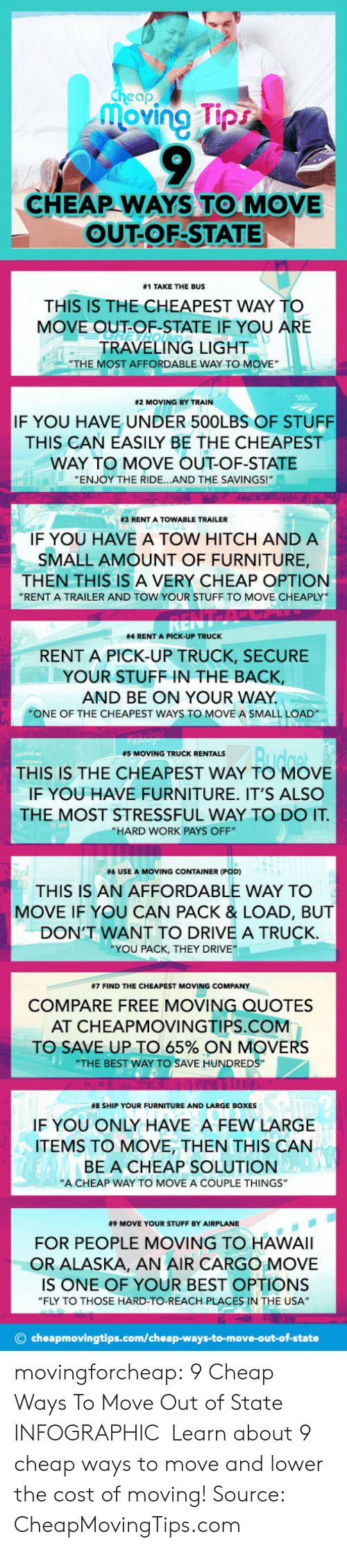 """Tumblr, Work, and Airplane: cheap  oving pr  CHEAP WAYS TO MOVE  OUT-OF-STATE  #1 TAKE THE BUS  THIS IS THE CHEAPEST WAY TO  MOVE OUT-OF-STATE IF YOU A  RE  TRAVELING LIGHT  """"THE MOST AFFORDABLE WAY TO MOVE""""  82 MOVING BY TRAIN  IF YOU HAVE UNDER 500LBS OF STUFF  THIS CAN EASILY BE THE CHEAPEST  WAY TO MOVE OUT-OF-STATE  ENJOY THE RIDE...AND THE SAVINGS!  83 RENT A TOW ABLE TRAILER  IF YOU HAVE A TOW HITCH AND A  SMALL AMOUNT OF FURNITURE,  THEN THIS IS A VERY CHEAP OPTION  """"RENT A TRAILER AND TOW YOUR STUFF TO MOVE CHEAPLY  #4 RENT A PICK-UP TRUCK  RENT A PICK-UP TRUCK, SECURE  YOUR STUFF IN THE BACK,  AND BE ON YOUR WAY  """"ONE OF THE CHEAPEST WAYS TO MOVE A SMALL LOAD  #5 MOVING TRUCK RENTALS  THIS IS THE CHEAPEST WAY TO MOVE  IF YOU HAVE FURNITURE. IT'S ALSO  THE MOST STRESSFUL WAY TO DO IT  """"HARD WORK PAYS OFF""""  #6 USE A MOVING CONTAINER (POD)  THIS IS AN AFFORDABLE WAY TO  MOVE IF YOU CAN PACK & LOAD, BUT  DON'T WANT TO DRIVE A TRUCK  YOU PACK, THEY DRIVE""""  #7 FIND THE CHEAPEST MOVING COMPANY  COMPARE FREE MOVING QUOTES  AT CHEAPMOVINGTIPS.COM  TO SAVE UP TO 65% ON MOVERS  """"THE BEST WAY TO SAVE HUNDREDS""""  #8 SHIP YOUR FURNITURE AND LARGE BOXES  IF YOU ONLY HAVE A FEW LARGE  ITEMS TO MOVE, THEN THIS CAN  BE A CHEAP SOLUTION  """"A CHEAP WAY TO MOVE A COUPLE THINGS""""  #9 MOVE YOUR STUFF BY AIRPLANE  FOR PEOPLE MOVING TO HAWAlI  OR ALASKA, AN AIR CARGO MOVE  IS ONE OF YOUR BEST OPTIONS  """"FLY TO THOSE HARD-TO-REACH PLACES IN THE USA""""  © cheapmovingtips.com/cheap-ways-to-move-out-of-state movingforcheap: 9 Cheap Ways To Move Out of State INFOGRAPHIC   Learn about 9 cheap ways to move and lower the cost of moving!  Source: CheapMovingTips.com"""