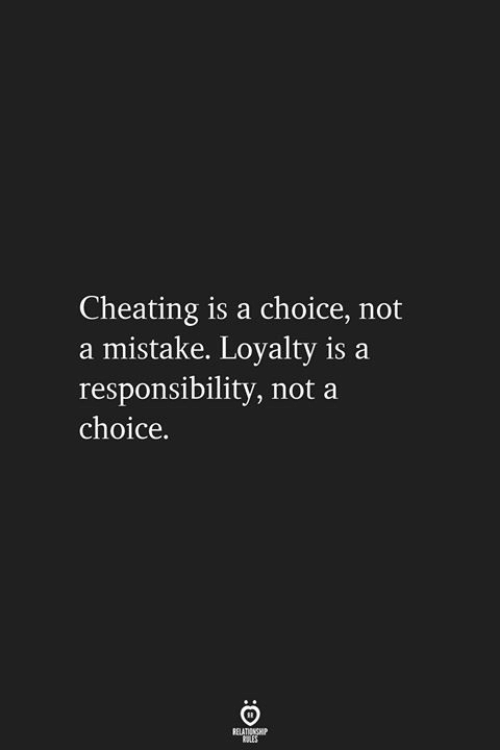 Cheating, Responsibility, and Loyalty: Cheating is a choice, not  a mistake. Loyalty is a  responsibility, not a  choice.  ELATIONGHI