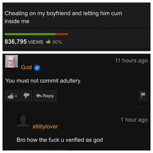 Cheating, Cum, and God: Cheating on my boyfriend and letting him cum  inside me  836,795 VIEWS  80%  11 hours ago  God  You must not commit adultery.  Reply  4  1 hour ago  xltittylover  Bro how the fuck u verified as god