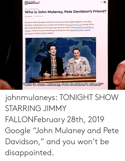 "Https Youtu: Cheatsheet  HO NTERTAINMENT  Who is John Mulaney, Pete Davidson's Friend?  e a  MORE ARTICLAS  Felry 21, 01  Comedians Pete Davidson and John Mulaney have been spotted together a lot lately  Davidson is best known as a current cast member on Saturdy NgLix, though he has  been making headtines for the past year due to his short-lived telationship with Atiana  Sande If youre not sure who the guy hanging out with Kate Beckinsale's.rumored  boyfriend is, here's a quick rundown:  Who is John Malaney, Pete Davidson's friend?"" johnmulaneys: TONIGHT SHOW STARRING JIMMY FALLONFebruary 28th, 2019 Google ""John Mulaney and Pete Davidson,"" and you won't be disappointed."