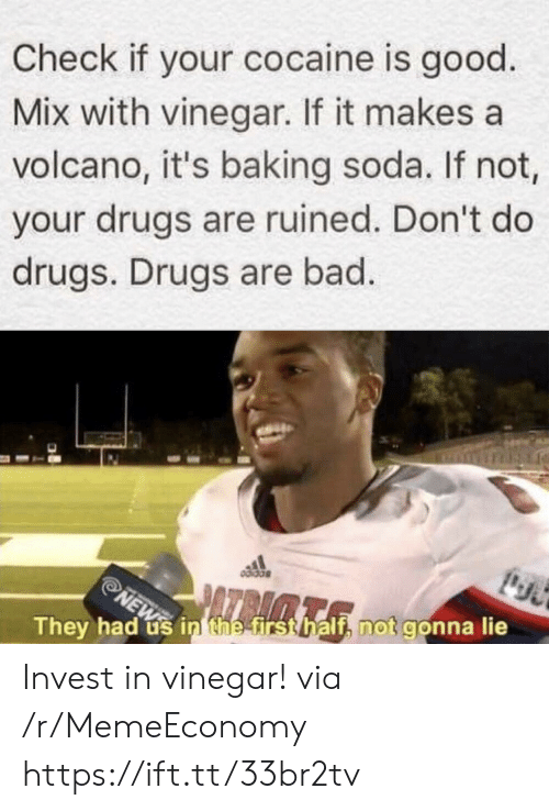 Baking: Check if your cocaine is good  Mix with vinegar. If it makes a  volcano, it's baking soda. If not,  your drugs are ruined. Don't do  drugs. Drugs are bad.  NEW in thee first half, not gonna lie  They had Invest in vinegar! via /r/MemeEconomy https://ift.tt/33br2tv