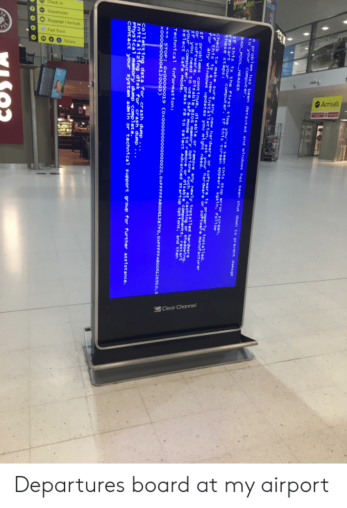 Bad, Windows, and Computer: Check in  Departures  ETRO MAN  Baggage/Arrivals  FEE  Fast Track  Toilets  HAVEY RED THE SPIRIT  OF T END  Arrivals  atharised  Ruicted a  Clear Channel  A problem has been detected and windows has been shut down to prevent damage  to your computer.  BAD POOL_HEADER  If this is the first time you've seen this stop error screen,  restart your computer. If this screen appears again, follow  these steps:  Check to make sure any new hardware or software is properly installed.  If this is a new installation, ask your hardware or' software manufacturer  for any windows updates you might need.  If problems continue, disable or remove any newly installed hardwar e  or software. Disable BIos memory options such as caching or shadowing.  If you need to use Safe Mode to remove or disable components, restart  your computer, press F8 to select Advanced Startup options, and then  select safe Mode.  Technical information:  uu STOP : Ox00000019 COx0000ooo0o00000020, OXFFFFFA800612E7FO, OXFFFFFA800612 E910, o  x000000o004120003)  Collecting data for crash dump..  Initializing disk for crash dump  Physical memory dump complete.  Contact your system admin or technical support group for further assistance. Departures board at my airport