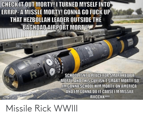 smart people: CHECK IT OUT MORTY! I TURNED MYSELF INTO  ERRRP- A MISSLE MORTY! GONNA GO FUCK UP  THAT HEZBOLLAH LEADER OUTSIDE THE  BAGHDAD AIRPORT MORTY!  SCHOOL ISNTA PLACE FOR SMART PEOPLE  MORTY. AND THIS GUY ISNT SMART MORTY. SO  IM GONNA SCHOOL HIM MORTY. ON AMERICA.  AND I'M GONNA DO IT CAUSE I'M MISSILE  RIICCKK!!! Missile Rick WWIII