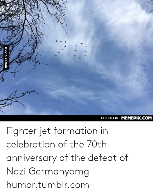 fighter jet: CHECK OUT MEMEPIX.COM  MEMEPIX.COM Fighter jet formation in celebration of the 70th anniversary of the defeat of Nazi Germanyomg-humor.tumblr.com