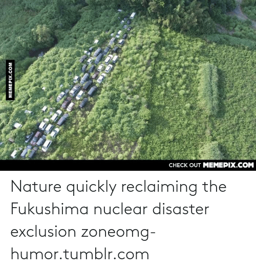 fukushima: CHECK OUT MEMEPIX.COM  MEMEPIX.COM Nature quickly reclaiming the Fukushima nuclear disaster exclusion zoneomg-humor.tumblr.com