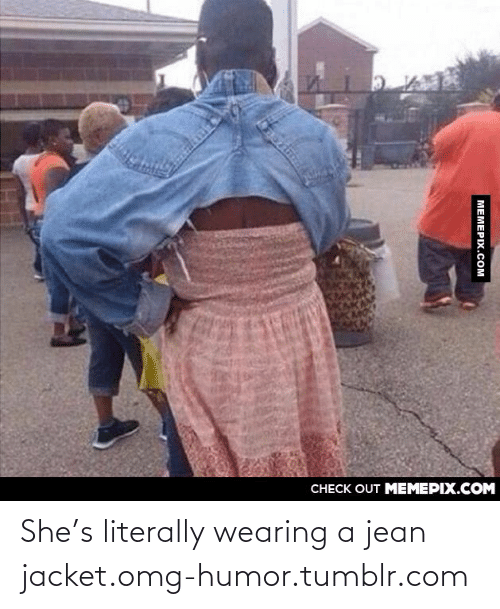 jean jacket: CHECK OUT MEMEPIX.COM  MEMEPIX.COM She's literally wearing a jean jacket.omg-humor.tumblr.com