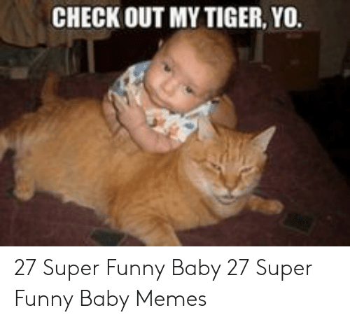 baby memes: CHECK OUT MY TIGER, YO. 27 Super Funny Baby  27 Super Funny Baby Memes