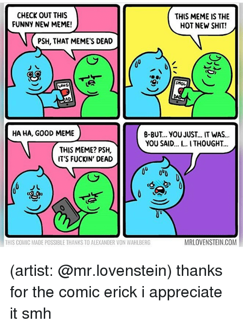 Lovenstein: CHECK OUT THIS  FUNNY NEW MEME!  THIS MEME IS THE  HOT NEW SHIT!  PSH, THAT MEME'S DEAD  SMOL  LONG  AD  HA HA, GO0D MEME  B-BUT.. YOU JUST... IT WAS..  YOU SAID.... I THOUGHT..  THIS MEME? PSH,  IT'S FUCKIN' DEAD  (S  THIS COMIC MADE POSSIBLE THANKS TO ALEXANDER VON WAHLBERG  MRLOVENSTEIN.COM (artist: @mr.lovenstein) thanks for the comic erick i appreciate it smh
