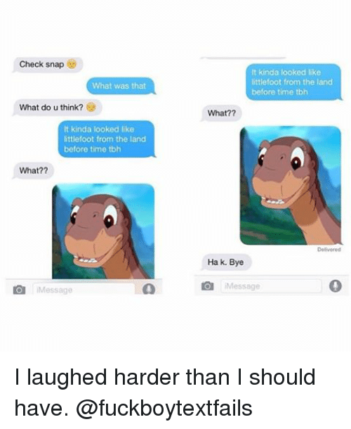 littlefoot: Check snap  What was that  What do u think?  lt kinda looked like  littlefoot from the land  before time tbh  What??  O Message  It kinda looked like  littlefoot from the land  before time tbh  What??  Ha k. Bye  O i Message I laughed harder than I should have. @fuckboytextfails