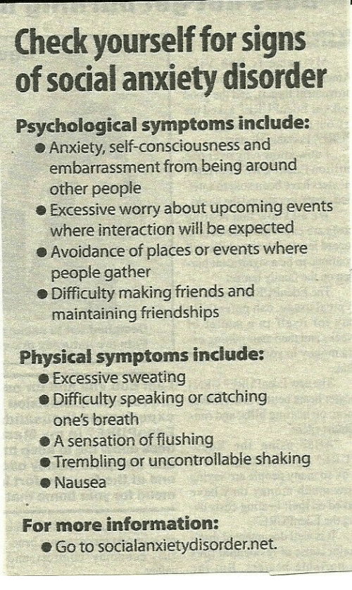 embarrassment: Check yourself for signs  of social anxiety disorder  Psychological symptoms include:  Anxiety, self-consciousness and  embarrassment from being around  o Excessive worry about upcoming events  e Avoidance of places or events where  e Difficulty making friends and  other people  where interaction will be expected  people gather  maintaining friendships  Physical symptoms include:  e Excessive sweating  Difficulty speaking or catching  one's breath  ● A sensation of flushing  Trembling or uncontrolable shaking  eNausea  For more information:  . Go to socialanxietyd.sorder.net.