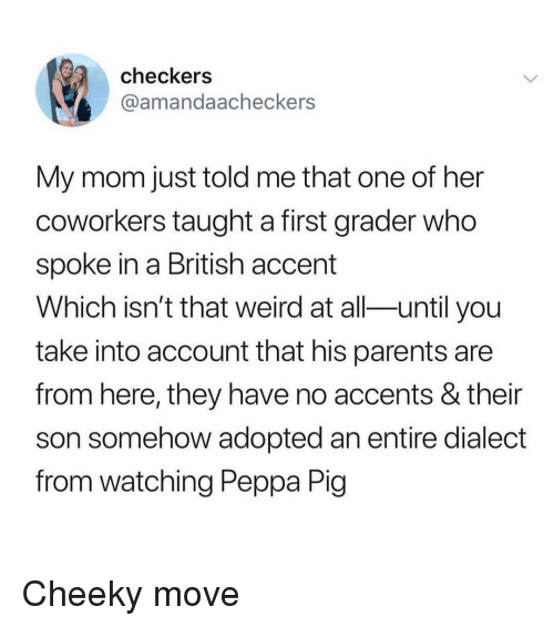 accents: checkers  @amandaacheckers  My mom just told me that one of her  coworkers taught a first grader who  spoke in a British accent  Which isn't that weird at all-until you  take into account that his parents are  from here, they have no accents & their  son somehow adopted an entire dialect  from watching Peppa Pig Cheeky move