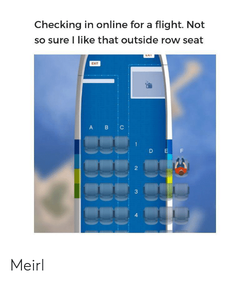 Flight, MeIRL, and Online: Checking in online for a flight. Not  so sure I like that outside row seat  EXI  EXIT  B C  A  D EF  2  3  4 Meirl