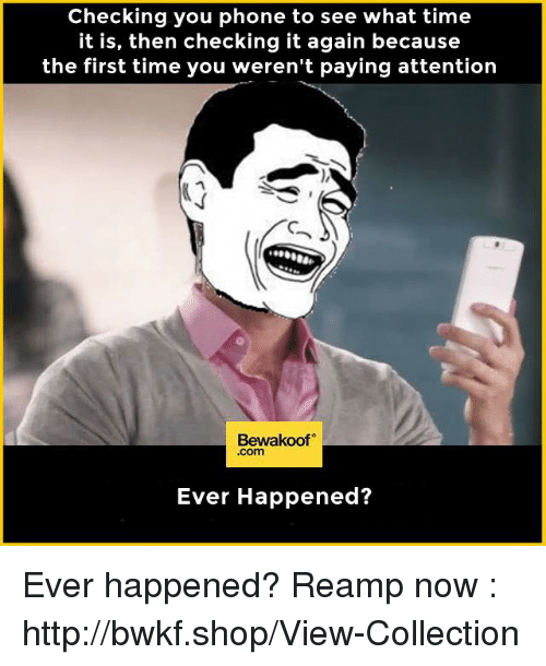 Payed Attention: Checking you phone to see what time  it is, then checking it again because  the first time you weren't paying attention  Bewakoof  .com  Ever Happened? Ever happened?  Reamp now : http://bwkf.shop/View-Collection
