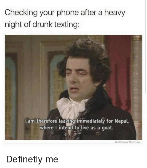 Drunk, Phone, and Texting: Checking your phone after a heavy  night of drunk texting:  I am therefore leaying immediately for Nepal,  where I intend to live as a goat.  WeknowMemes Definetly me