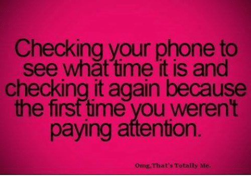 Attentation: Checking your phone to  see what time it is and  checking it again because  the first time you weren't  paying attention.  orng That's Totally Me.