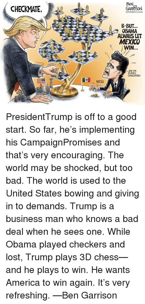 checker: CHECKMATE.  NIETO  BEN  GARRISON  OGRRRGRAPHICS.COM  B- BUT.  OBAMA  ALWAYS LET  MEXICO  WIN  AND WE  PLAYED  CHECKERS! PresidentTrump is off to a good start. So far, he's implementing his CampaignPromises and that's very encouraging. The world may be shocked, but too bad. The world is used to the United States bowing and giving in to demands. Trump is a business man who knows a bad deal when he sees one. While Obama played checkers and lost, Trump plays 3D chess—and he plays to win. He wants America to win again. It's very refreshing. —Ben Garrison