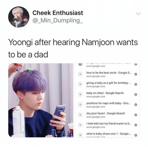 Positions: Cheek Enthusiast  @_Min_Dumpling  Yoongi after hearing Namjoon wants  to be a dad  www.google.com  how to be the best uncle-Google S..  www.google.com  giving a baby as a gift for birthday..  www.google.com  baby on chest-Google Search  www.google.com  positions for naps with baby- Goo...  www.google.com  tiny joon fanart -Google Search  www.google.com  i hate kids but my friend wants to b...  www.google.com  what is baby shoes size 1 - Google..  Anm