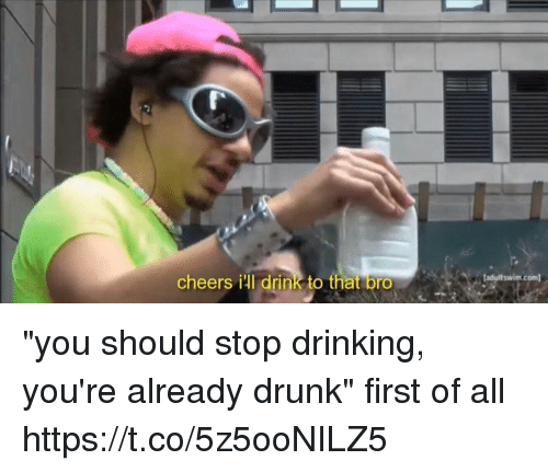 "Drinking, Drunk, and Girl Memes: cheers ill drink to that bro  adultswim.com ""you should stop drinking, you're already drunk""  first of all https://t.co/5z5ooNILZ5"