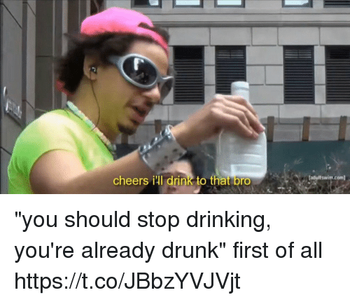 "Drinking, Drunk, and Girl Memes: cheers ill drink to that bro  adultswim.com ""you should stop drinking, you're already drunk""  first of all https://t.co/JBbzYVJVjt"