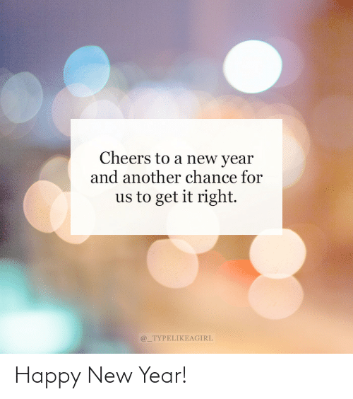 cheers: Cheers to a new year  and another chance for  us to get it right.  @_TYPELIKEAGIRL Happy New Year!