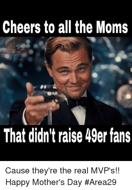 49er: Cheers to all the Moms  That didn't raise 49er fans Cause they're the real MVP's!! Happy Mother's Day  #Area29