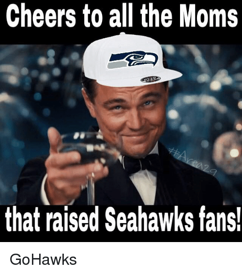 Seattle Seahawks: Cheers to all the Moms  that raised Seahawks fans! GoHawks