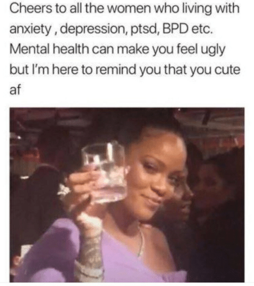Cute AF: Cheers to all the women who living with  anxiety, depression, ptsd, BPD etc.  Mental health can make you feel ugly  but I'm here to remind you that you cute  af