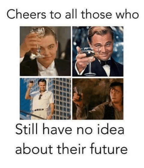 Future, Memes, and 🤖: Cheers to all those who  Still have no idea  about their future