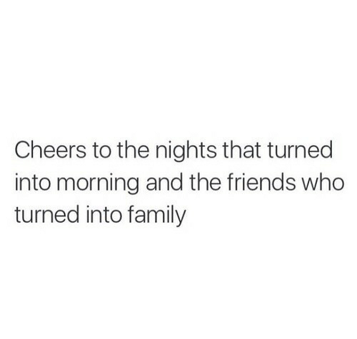 Family, Friends, and Cheers: Cheers to the nights that turned  into morning and the friends who  turned into family