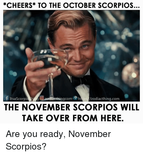 Cheers, Com, and Will: *CHEERS TO THE OCTOBER SCORPIOS.  f ItsaScorpia ethingcom htps /zodiacthing.com  THE NOVEMBER SCORPIOS WILL  TAKE OVER FROM HERE Are you ready, November Scorpios?