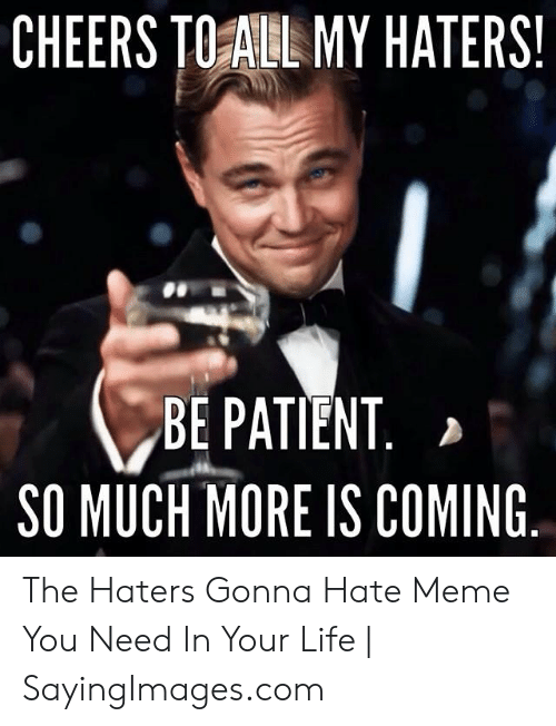 haters gonna hate meme: CHEERS TOALL MY HATERS.  BE PATIENT  SO MUCH MORE IS COMING The Haters Gonna Hate Meme You Need In Your Life | SayingImages.com