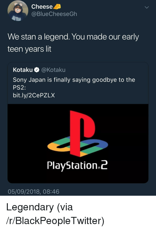 ps2: Cheese  @BlueCheeseGh  We stan a legend. You made our early  teen years lit  Kota ku·@ Kotaku  Sony Japan is finally saying goodbye to the  PS2:  bit.ly/2CePZLX  PlayStation.^  05/09/2018, 08:46 Legendary (via /r/BlackPeopleTwitter)
