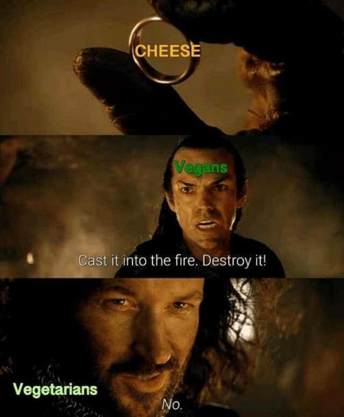 Fire, Cheese, and Cast: CHEESE  Vegans  Cast it into the fire. Destroy it!  Vegetarians  No.