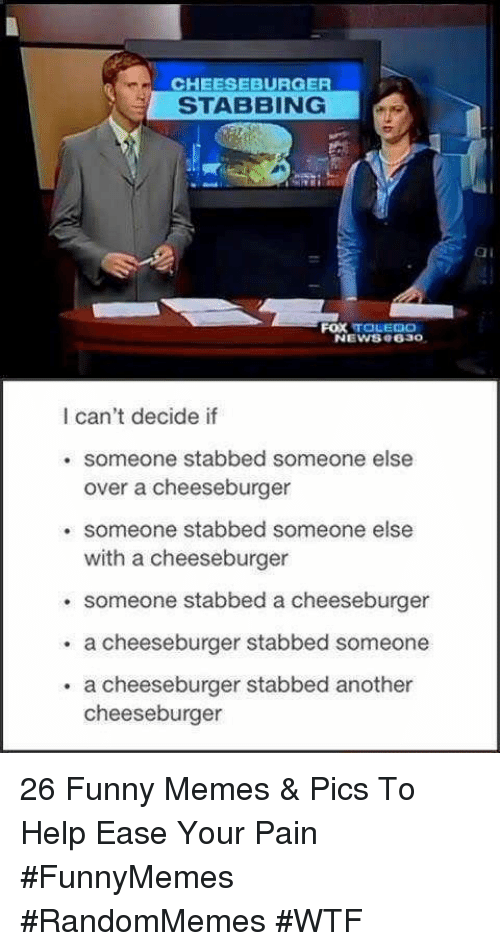 Funny, Memes, and Wtf: CHEESEBURGER  STABBING  ai  FOX TOLEDO  NEWS8 e630  I can't decide if  . someone stabbed someone else  over a cheeseburger  . someone stabbed someone else  with a cheeseburger  someone stabbed a cheeseburger  . a cheeseburger stabbed someone  . a cheeseburger stabbed another  cheeseburger 26 Funny Memes & Pics To Help Ease Your Pain #FunnyMemes #RandomMemes #WTF