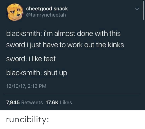 Shut Up, Tumblr, and Work: cheetgood snack  @tamryncheetah  10  blacksmith: i'm almost done with this  sword i just have to work out the kinks  sword: i like feet  blacksmith: shut up  12/10/17, 2:12 PM  7,945 Retweets 17.6K Likes runcibility: