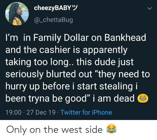 "Before I: cheezyBABYY  @_chettaBug  I'm in Family Dollar on Bankhead  and the cashier is apparently  taking too long.. this dude just  seriously blurted out ""they need to  hurry up before i start stealing i  been tryna be good"" i am dead O  19:00 · 27 Dec 19 · Twitter for iPhone Only on the west side 😂"