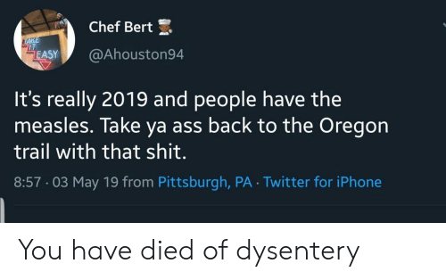 Ass, Iphone, and Oregon Trail: Chef Bert  IT  ASY@Ahouston94  It's really 2019 and people have the  measles. Take ya ass back to the Oregon  trail with that shit.  8:57-03 May 19 from Pittsburgh, PA Twitter for iPhone You have died of dysentery