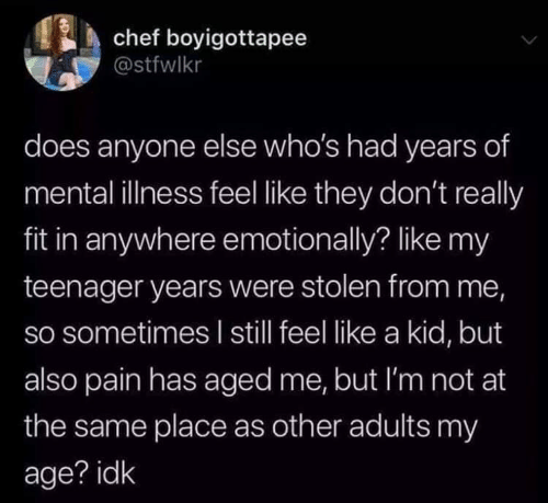 Chef, Pain, and Fit: chef boyigottapee  @stfwlkr  does anyone else who's had years of  mental illness feel like they don't really  fit in anywhere emotionally? like my  teenager years were stolen from me,  so sometimes l still feel like a kid, but  also pain has aged me, but I'm not at  the same place as other adults my  age? idk