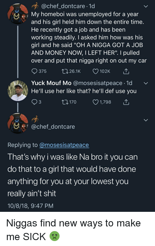 """yuck: @chef_dontcare 1d  My homeboi was unemployed for a year  and his girl held him down the entire time  He recently got a job and has been  working steadily. I asked him how was his  girl and he said """"OH A NIGGA GOT A JOB  AND MONEY NOW, I LEFT HER"""". I pulled  over and put that nigga right on out my car  ๑375 26.1K 102K  Yuck Mouf Mo @mosesisatpeace-1d  He'll use her like that? he'll def use you  3  170  1,798  y.fy @chef dontcare  Replving to @mosesisatpeace  I hat's why i was like Na bro it you can  do that to a girl that would have done  anything for you at your lowest you  really ain't shit  10/8/18, 9:47 PM Niggas find new ways to make me SICK 🤢"""