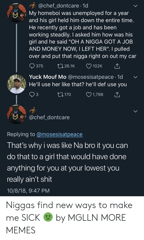 """yuck: @chef_dontcare 1d  My homeboi was unemployed for a year  and his girl held him down the entire time  He recently got a job and has been  working steadily. I asked him how was his  girl and he said """"OH A NIGGA GOT A JOB  AND MONEY NOW, I LEFT HER"""". I pulled  over and put that nigga right on out my car  ๑375 26.1K 102K  Yuck Mouf Mo @mosesisatpeace-1d  He'll use her like that? he'll def use you  3  170  1,798  y.fy @chef dontcare  Replving to @mosesisatpeace  I hat's why i was like Na bro it you can  do that to a girl that would have done  anything for you at your lowest you  really ain't shit  10/8/18, 9:47 PM Niggas find new ways to make me SICK 🤢 by MGLLN MORE MEMES"""